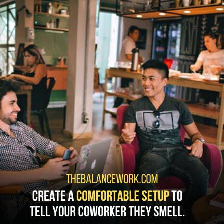 Keep Your Coworker Comfortable While Telling Him
